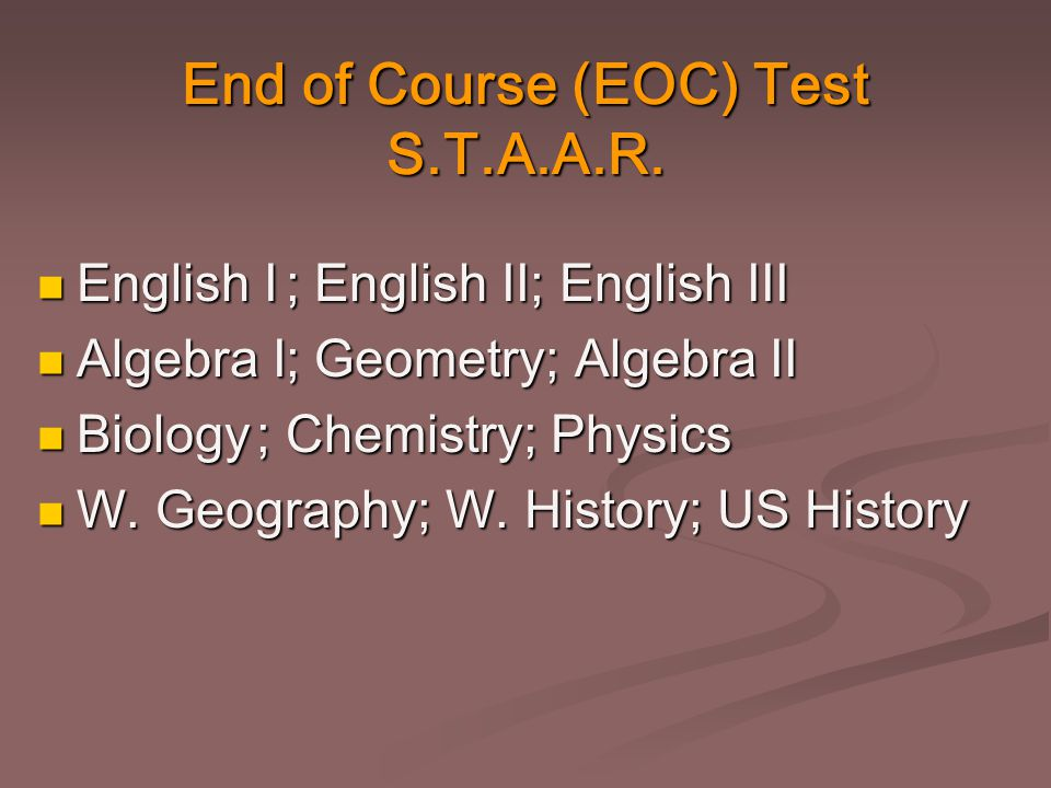 End of Course (EOC) Test S.T.A.A.R. English I English I Algebra I Algebra I Biology Biology W. Geography W. Geography ; English II; English III ; Engl