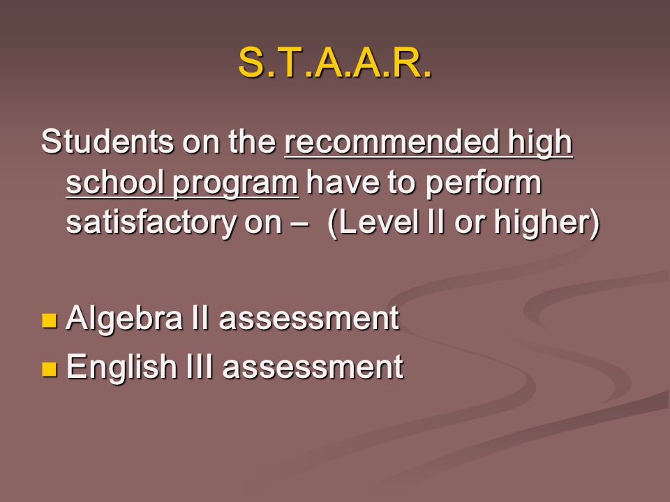 S.T.A.A.R. Students on the recommended high school program have to perform satisfactory on – (Level II or higher) Algebra II assessment Algebra II ass
