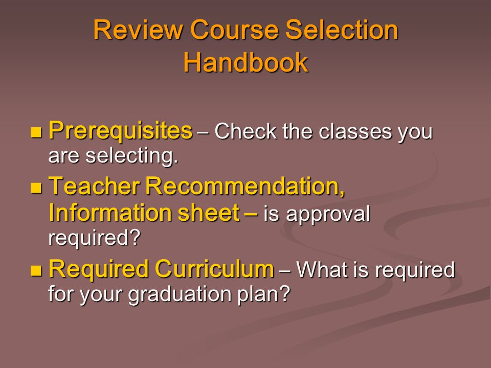 Review Course Selection Handbook Prerequisites – Check the classes you are selecting. Prerequisites – Check the classes you are selecting. Teacher Rec