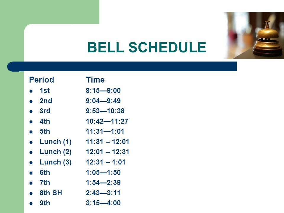 BELL SCHEDULE Period Time 1st 8:15—9:00 2nd 9:04—9:49 3rd 9:53—10:38 4th 10:42—11:27 5th 11:31—1:01 Lunch (1) 11:31 – 12:01 Lunch (2) 12:01 – 12:31 Lunch (3) 12:31 – 1:01 6th 1:05—1:50 7th 1:54—2:39 8th SH2:43—3:11 9th 3:15—4:00