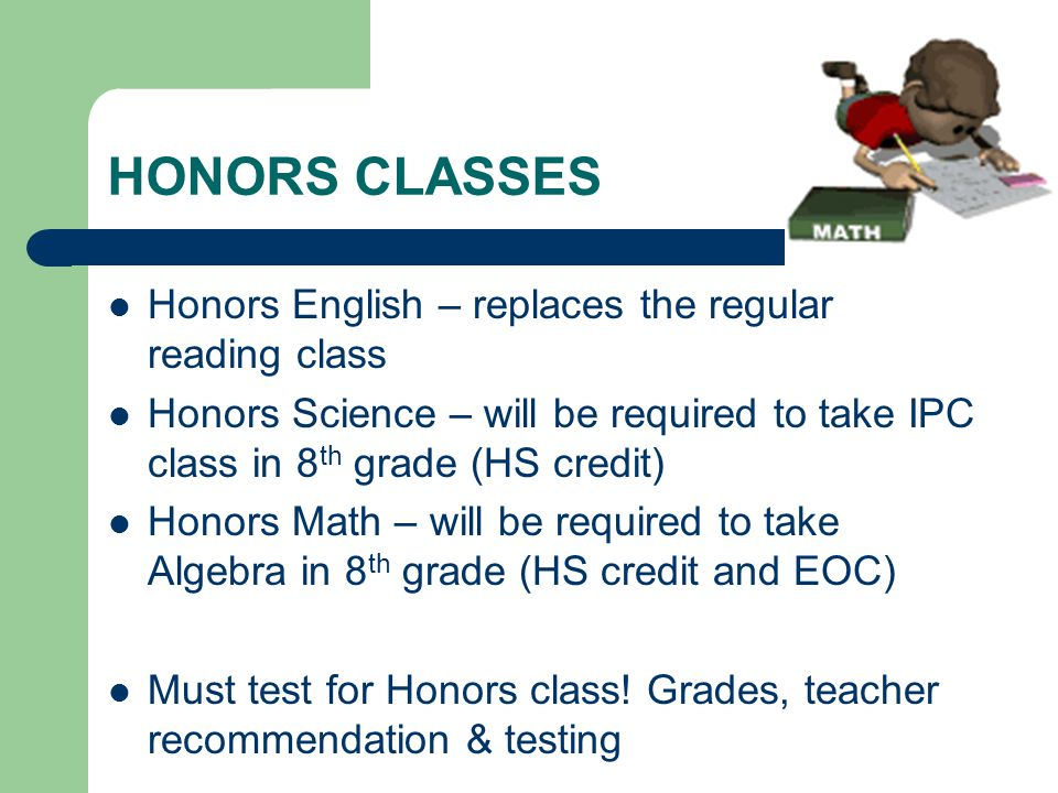 HONORS CLASSES Honors English – replaces the regular reading class Honors Science – will be required to take IPC class in 8 th grade (HS credit) Honors Math – will be required to take Algebra in 8 th grade (HS credit and EOC) Must test for Honors class.