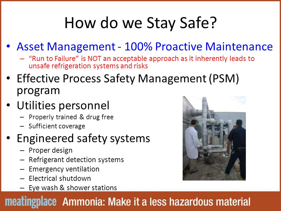 Asset Management - 100% Proactive Maintenance – Run to Failure is NOT an acceptable approach as it inherently leads to unsafe refrigeration systems and risks Effective Process Safety Management (PSM) program Utilities personnel – Properly trained & drug free – Sufficient coverage Engineered safety systems – Proper design – Refrigerant detection systems – Emergency ventilation – Electrical shutdown – Eye wash & shower stations How do we Stay Safe