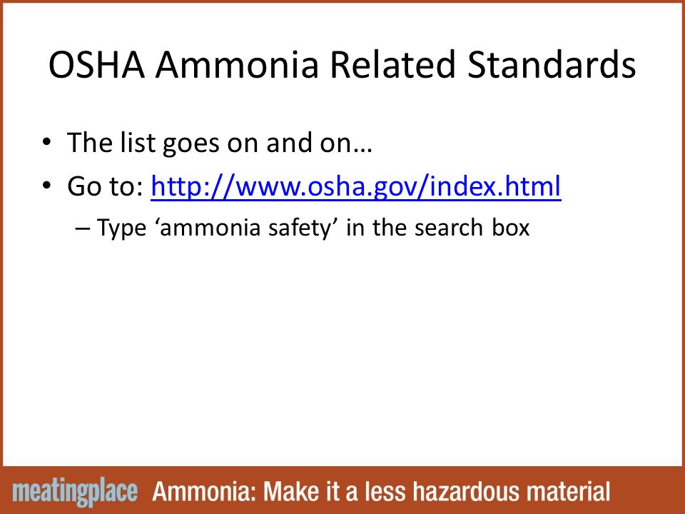 OSHA Ammonia Related Standards The list goes on and on… Go to: http://www.osha.gov/index.htmlhttp://www.osha.gov/index.html – Type 'ammonia safety' in the search box