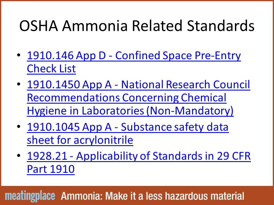 OSHA Ammonia Related Standards 1910.146 App D - Confined Space Pre-Entry Check List 1910.146 App D - Confined Space Pre-Entry Check List 1910.1450 App A - National Research Council Recommendations Concerning Chemical Hygiene in Laboratories (Non-Mandatory) 1910.1450 App A - National Research Council Recommendations Concerning Chemical Hygiene in Laboratories (Non-Mandatory) 1910.1045 App A - Substance safety data sheet for acrylonitrile 1910.1045 App A - Substance safety data sheet for acrylonitrile 1928.21 - Applicability of Standards in 29 CFR Part 1910 1928.21 - Applicability of Standards in 29 CFR Part 1910