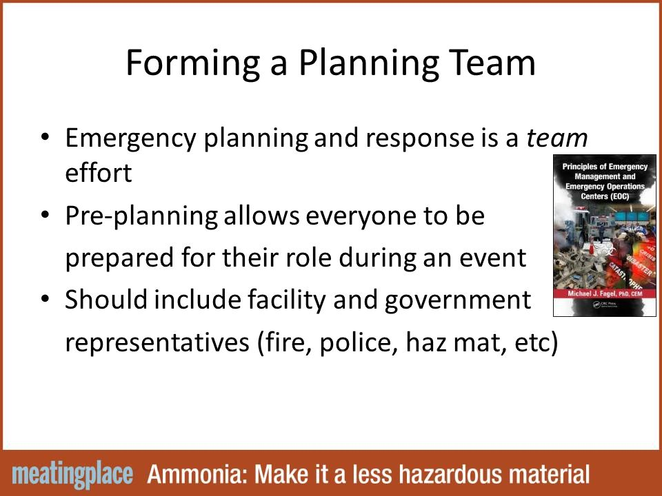 Forming a Planning Team Emergency planning and response is a team effort Pre-planning allows everyone to be prepared for their role during an event Should include facility and government representatives (fire, police, haz mat, etc)