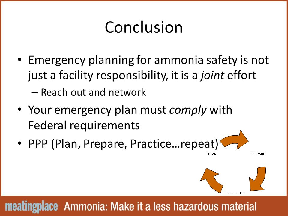 Conclusion Emergency planning for ammonia safety is not just a facility responsibility, it is a joint effort – Reach out and network Your emergency plan must comply with Federal requirements PPP (Plan, Prepare, Practice…repeat)