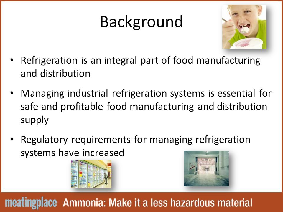 Background Refrigeration is an integral part of food manufacturing and distribution Managing industrial refrigeration systems is essential for safe and profitable food manufacturing and distribution supply Regulatory requirements for managing refrigeration systems have increased