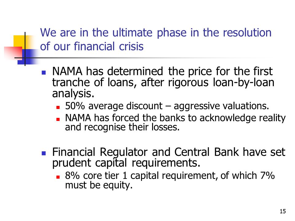 15 We are in the ultimate phase in the resolution of our financial crisis NAMA has determined the price for the first tranche of loans, after rigorous loan-by-loan analysis.