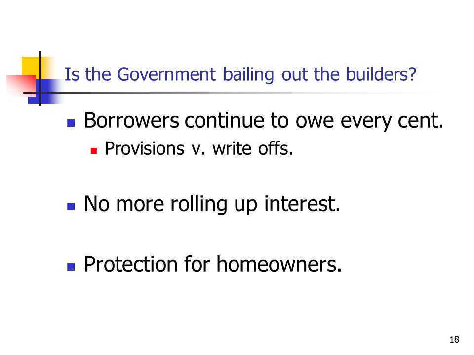 18 Is the Government bailing out the builders? Borrowers continue to owe every cent. Provisions v. write offs. No more rolling up interest. Protection