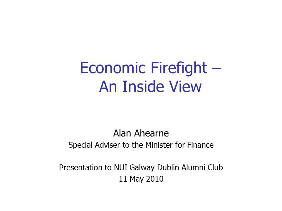 Economic Firefight – An Inside View Alan Ahearne Special Adviser to the Minister for Finance Presentation to NUI Galway Dublin Alumni Club 11 May 2010