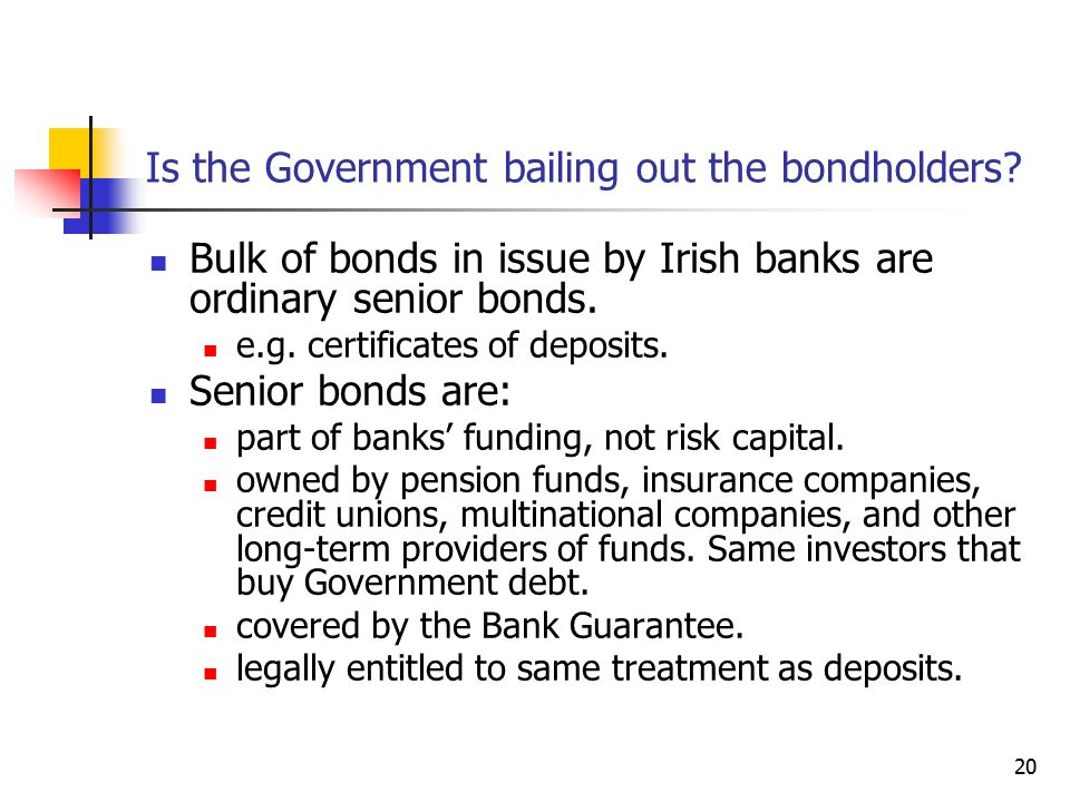 20 Is the Government bailing out the bondholders? Bulk of bonds in issue by Irish banks are ordinary senior bonds. e.g. certificates of deposits. Seni