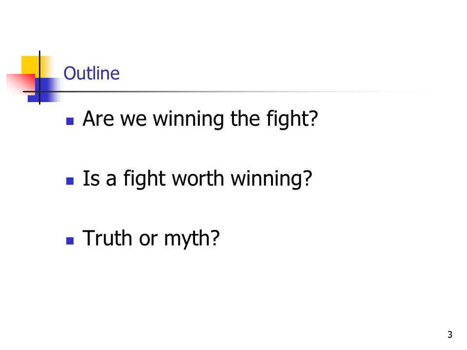 3 Outline Are we winning the fight? Is a fight worth winning? Truth or myth?