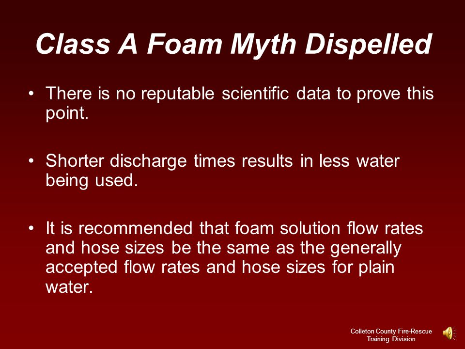 Colleton County Fire-Rescue Training Division Class A Foam Common Myth Foam lines may be flowed at lower application rates or from smaller hose lines than those of plain water.