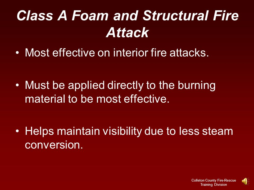 Colleton County Fire-Rescue Training Division Class A Foam Myth Dispelled There is no reputable scientific data to prove this point.