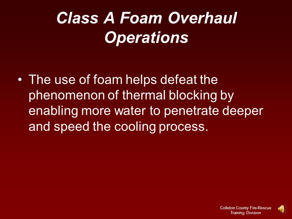 Colleton County Fire-Rescue Training Division Class A Foam Overhaul Operations Thermal blocking occurs when concealed hot spots contain enough heat to turn small amounts of penetrating water into steam.