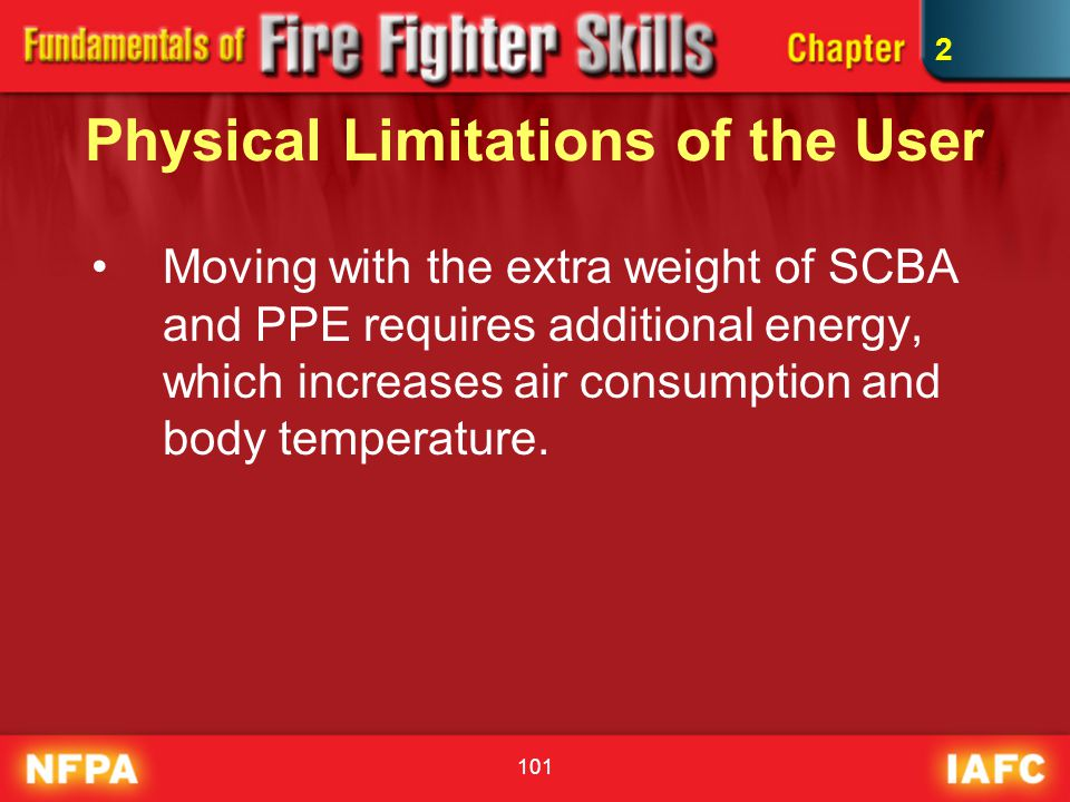 101 Physical Limitations of the User Moving with the extra weight of SCBA and PPE requires additional energy, which increases air consumption and body