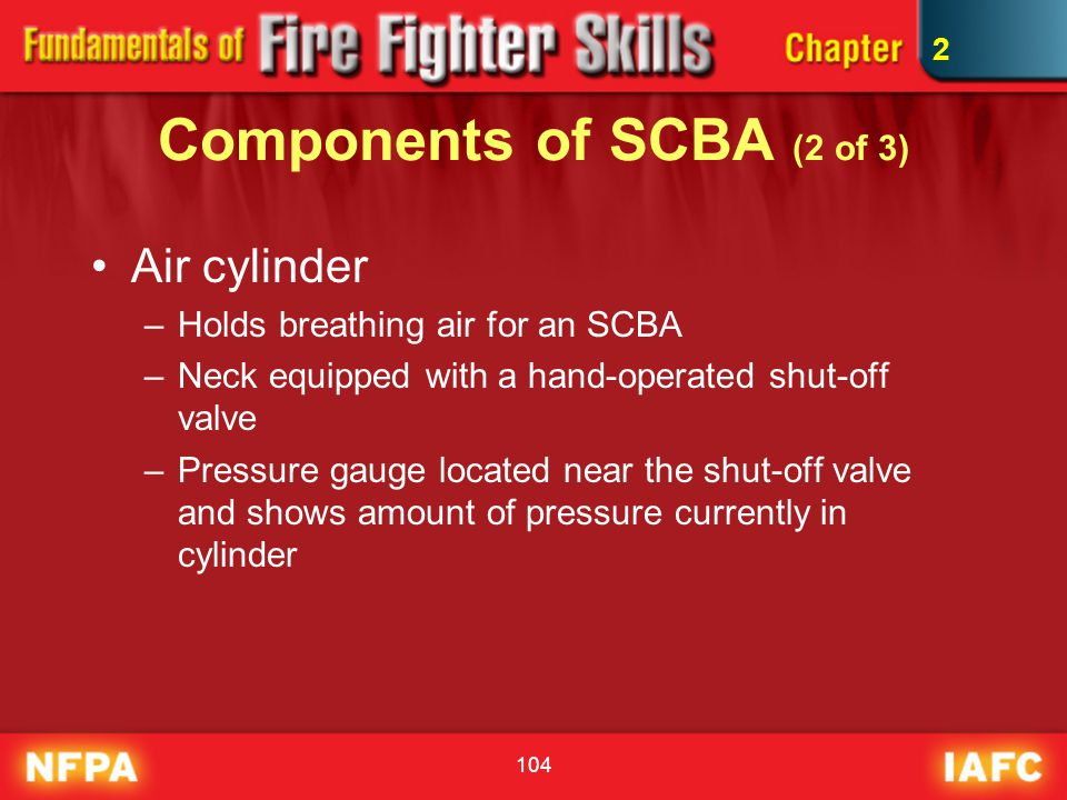 104 Components of SCBA (2 of 3) Air cylinder –Holds breathing air for an SCBA –Neck equipped with a hand-operated shut-off valve –Pressure gauge locat