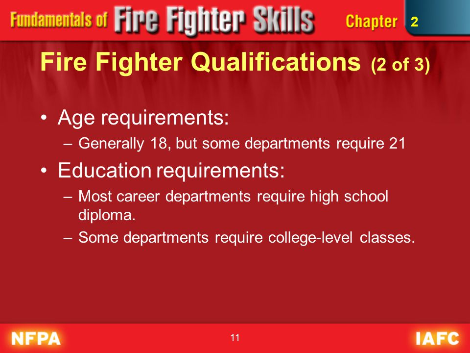 11 Fire Fighter Qualifications (2 of 3) Age requirements: –Generally 18, but some departments require 21 Education requirements: –Most career departme
