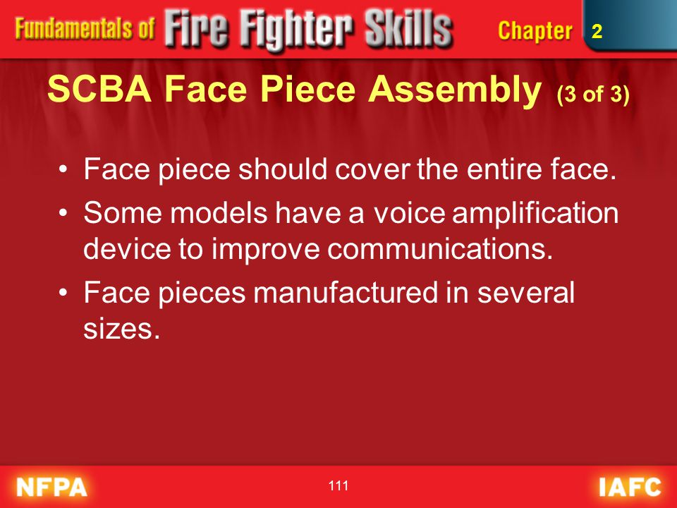 111 SCBA Face Piece Assembly (3 of 3) Face piece should cover the entire face. Some models have a voice amplification device to improve communications
