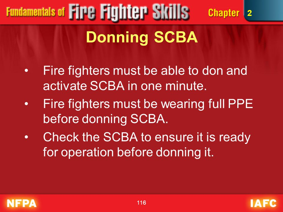 116 Donning SCBA Fire fighters must be able to don and activate SCBA in one minute. Fire fighters must be wearing full PPE before donning SCBA. Check