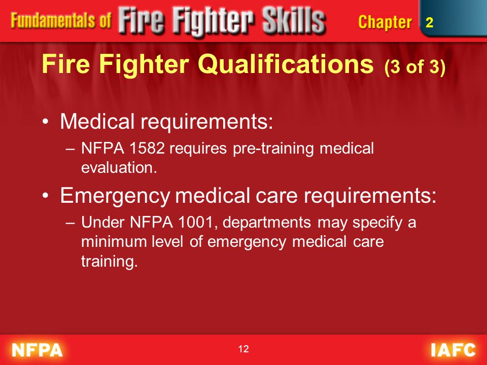 12 Fire Fighter Qualifications (3 of 3) Medical requirements: –NFPA 1582 requires pre-training medical evaluation. Emergency medical care requirements