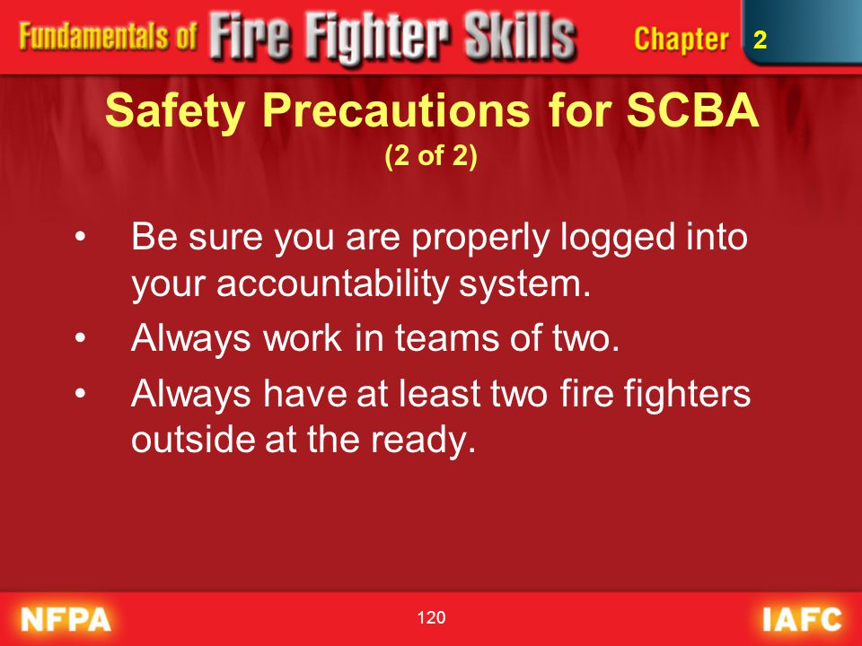 120 Safety Precautions for SCBA (2 of 2) Be sure you are properly logged into your accountability system. Always work in teams of two. Always have at
