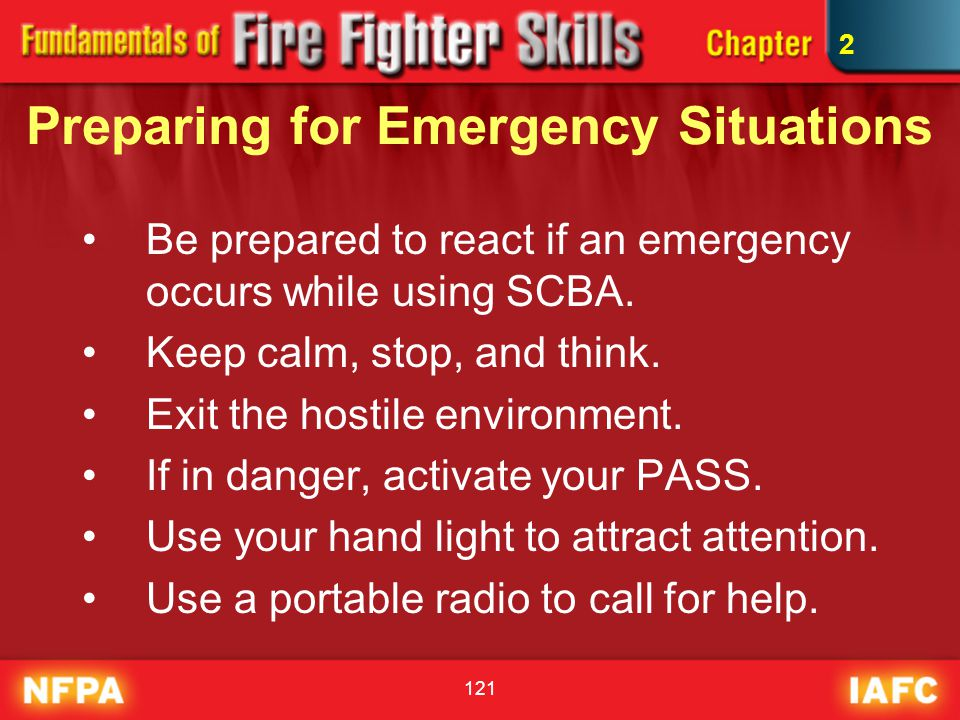 121 Preparing for Emergency Situations Be prepared to react if an emergency occurs while using SCBA. Keep calm, stop, and think. Exit the hostile envi