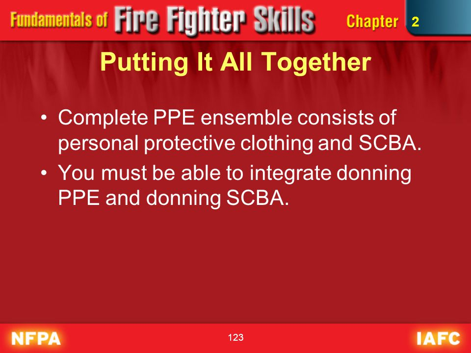 123 Putting It All Together Complete PPE ensemble consists of personal protective clothing and SCBA. You must be able to integrate donning PPE and don