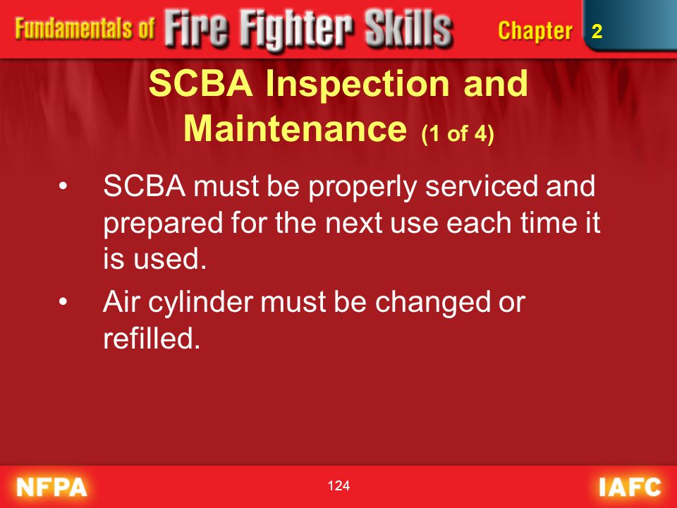 124 SCBA Inspection and Maintenance (1 of 4) SCBA must be properly serviced and prepared for the next use each time it is used. Air cylinder must be c