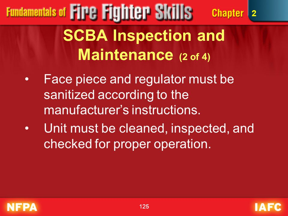 125 SCBA Inspection and Maintenance (2 of 4) Face piece and regulator must be sanitized according to the manufacturer's instructions. Unit must be cle