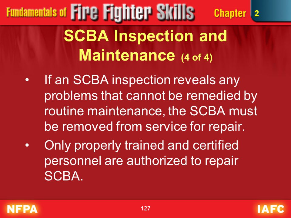 127 SCBA Inspection and Maintenance (4 of 4) If an SCBA inspection reveals any problems that cannot be remedied by routine maintenance, the SCBA must