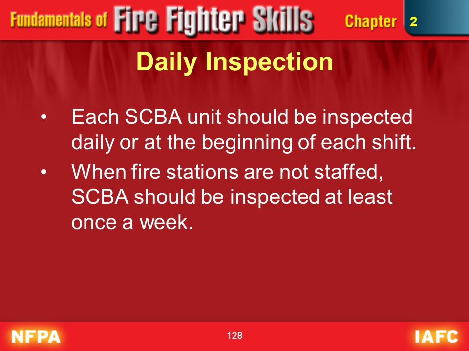 128 Daily Inspection Each SCBA unit should be inspected daily or at the beginning of each shift. When fire stations are not staffed, SCBA should be in