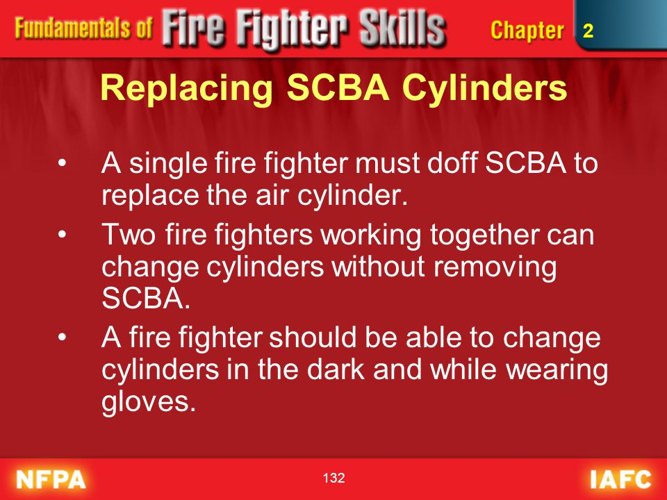 132 Replacing SCBA Cylinders A single fire fighter must doff SCBA to replace the air cylinder. Two fire fighters working together can change cylinders