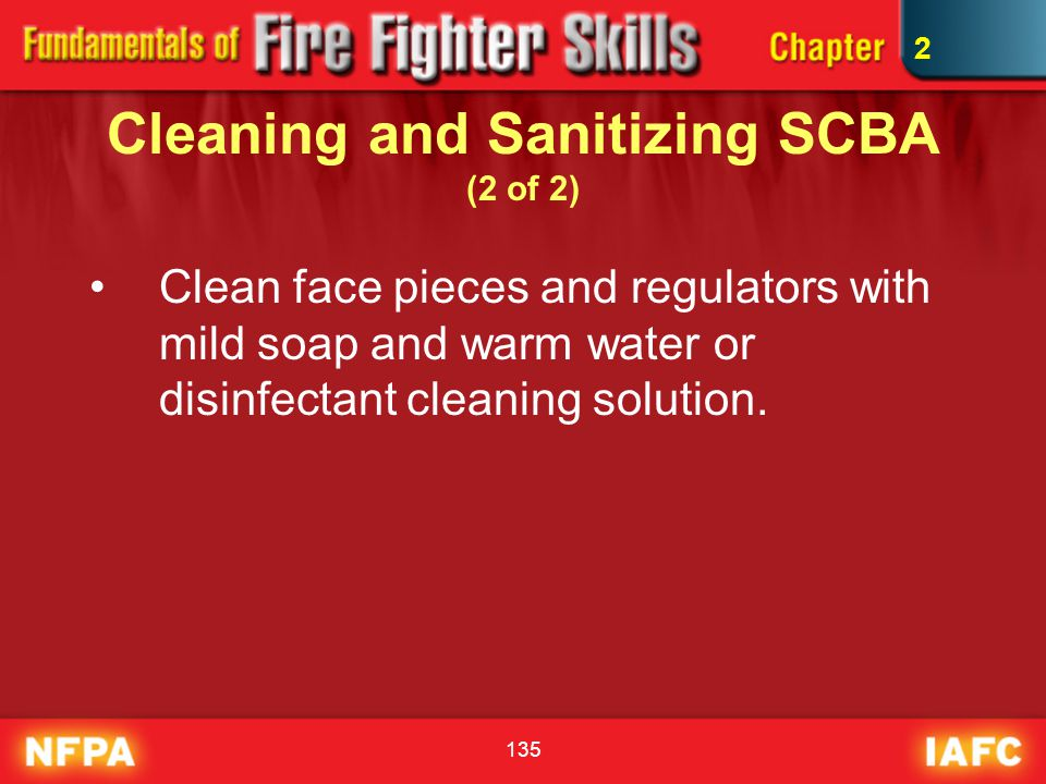 135 Cleaning and Sanitizing SCBA (2 of 2) Clean face pieces and regulators with mild soap and warm water or disinfectant cleaning solution. 2