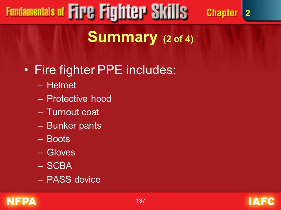 137 Summary (2 of 4) Fire fighter PPE includes: –Helmet –Protective hood –Turnout coat –Bunker pants –Boots –Gloves –SCBA –PASS device 2