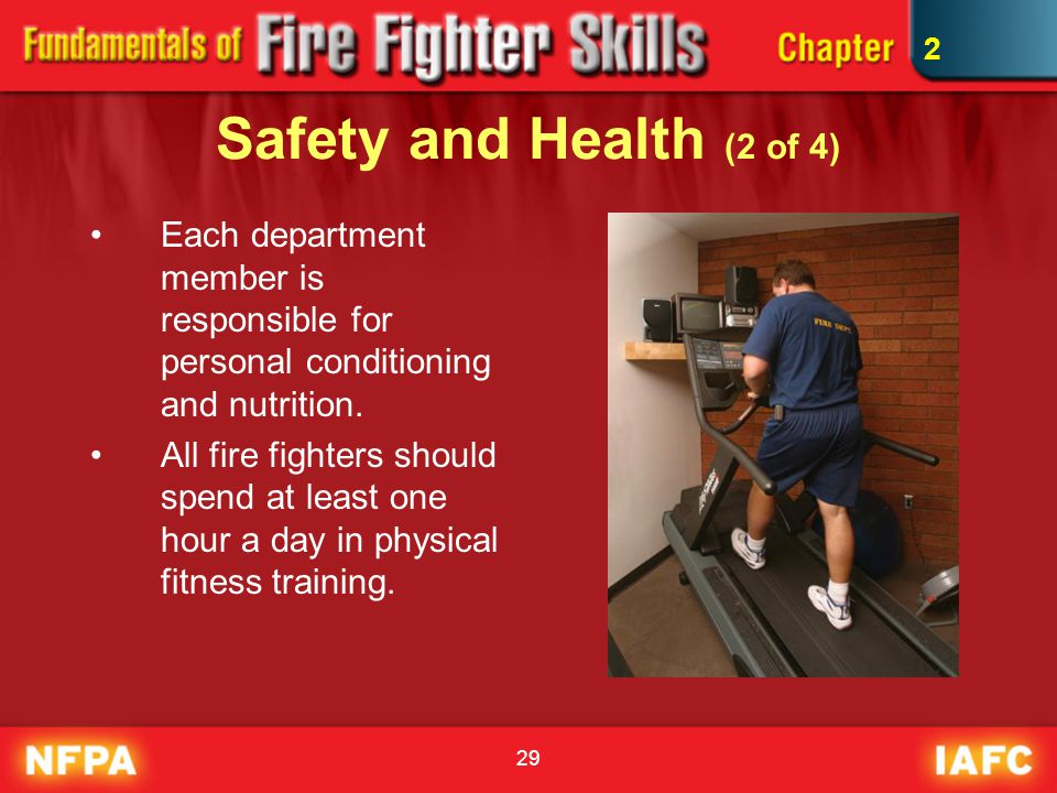 29 Safety and Health (2 of 4) Each department member is responsible for personal conditioning and nutrition. All fire fighters should spend at least o