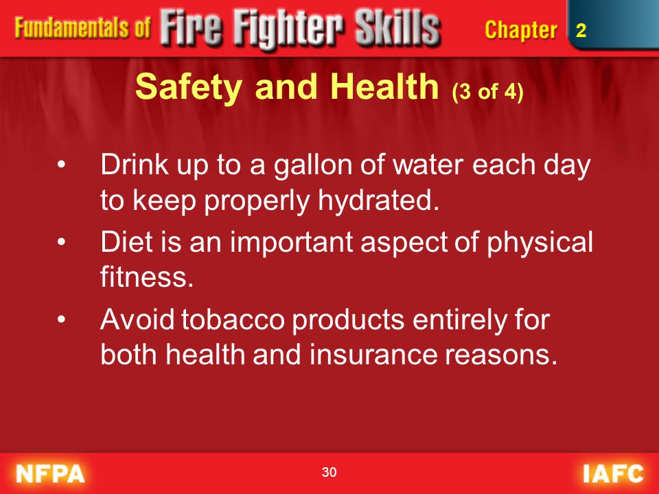 30 Safety and Health (3 of 4) Drink up to a gallon of water each day to keep properly hydrated. Diet is an important aspect of physical fitness. Avoid