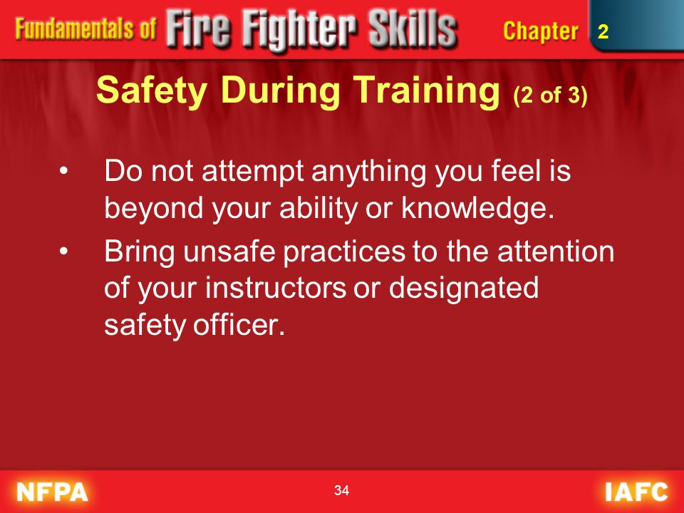 34 Safety During Training (2 of 3) Do not attempt anything you feel is beyond your ability or knowledge. Bring unsafe practices to the attention of yo