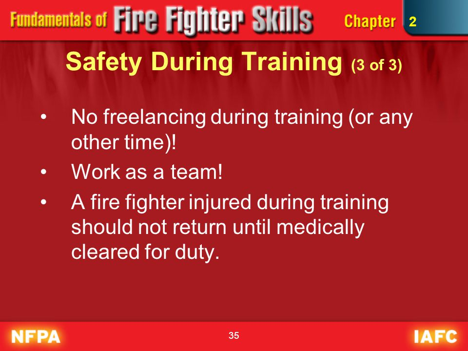 35 Safety During Training (3 of 3) No freelancing during training (or any other time)! Work as a team! A fire fighter injured during training should n