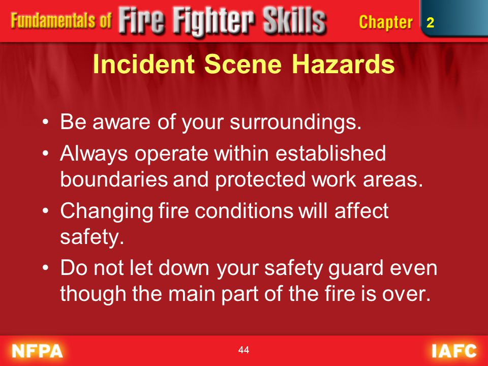 44 Incident Scene Hazards Be aware of your surroundings. Always operate within established boundaries and protected work areas. Changing fire conditio