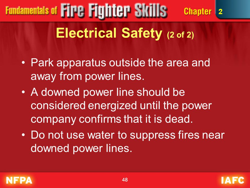 48 Electrical Safety (2 of 2) Park apparatus outside the area and away from power lines. A downed power line should be considered energized until the