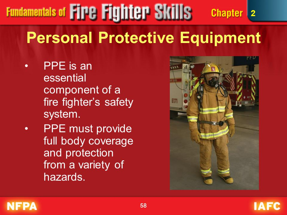 58 Personal Protective Equipment PPE is an essential component of a fire fighter's safety system. PPE must provide full body coverage and protection f