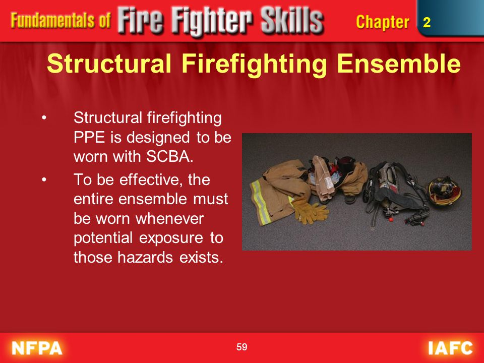 59 Structural Firefighting Ensemble Structural firefighting PPE is designed to be worn with SCBA. To be effective, the entire ensemble must be worn wh
