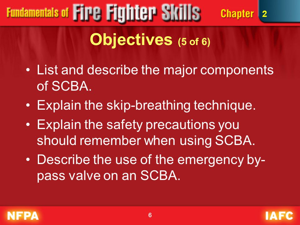 97 SCBA Standards and Regulations (2 of 2) NFPA standards related to SCBA: –NFPA 1500: basic requirements –NFPA 1404: requirements for SCBA training –NFPA 1981: requirements for design, performance, testing, and certification of open- circuit SCBA 2