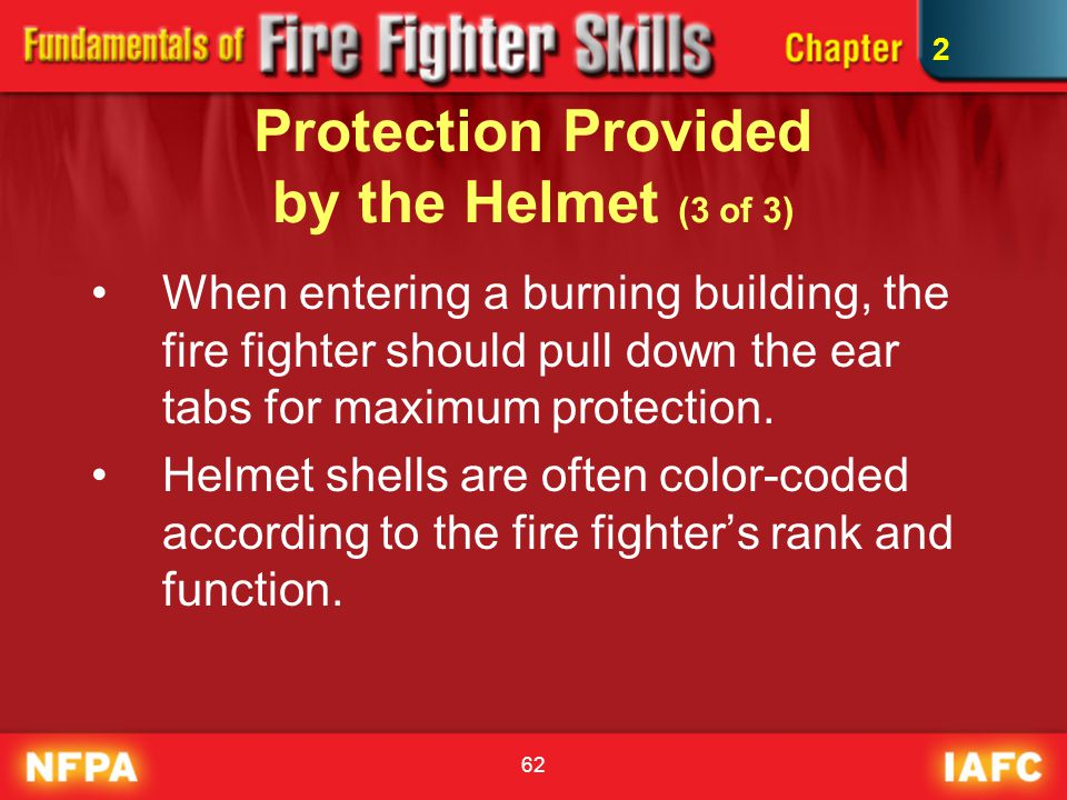 62 Protection Provided by the Helmet (3 of 3) When entering a burning building, the fire fighter should pull down the ear tabs for maximum protection.