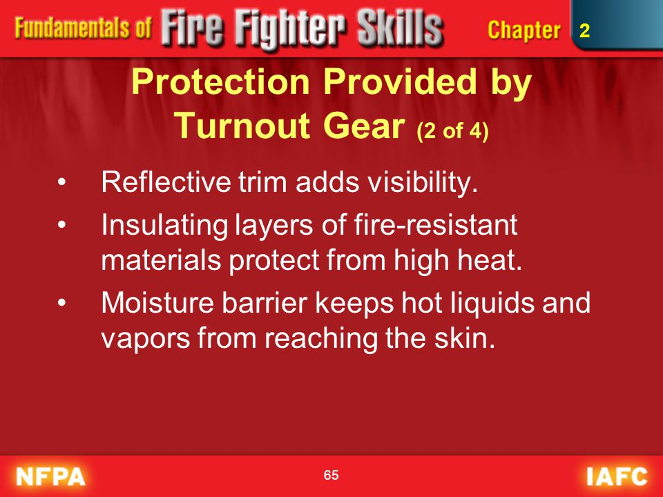 65 Protection Provided by Turnout Gear (2 of 4) Reflective trim adds visibility. Insulating layers of fire-resistant materials protect from high heat.