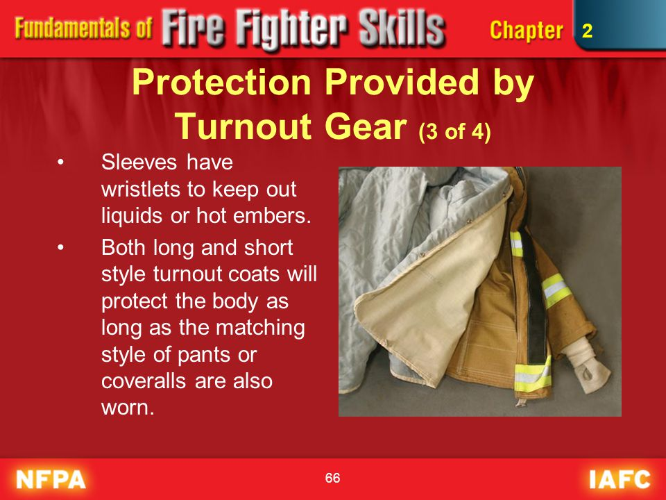 66 Protection Provided by Turnout Gear (3 of 4) Sleeves have wristlets to keep out liquids or hot embers. Both long and short style turnout coats will