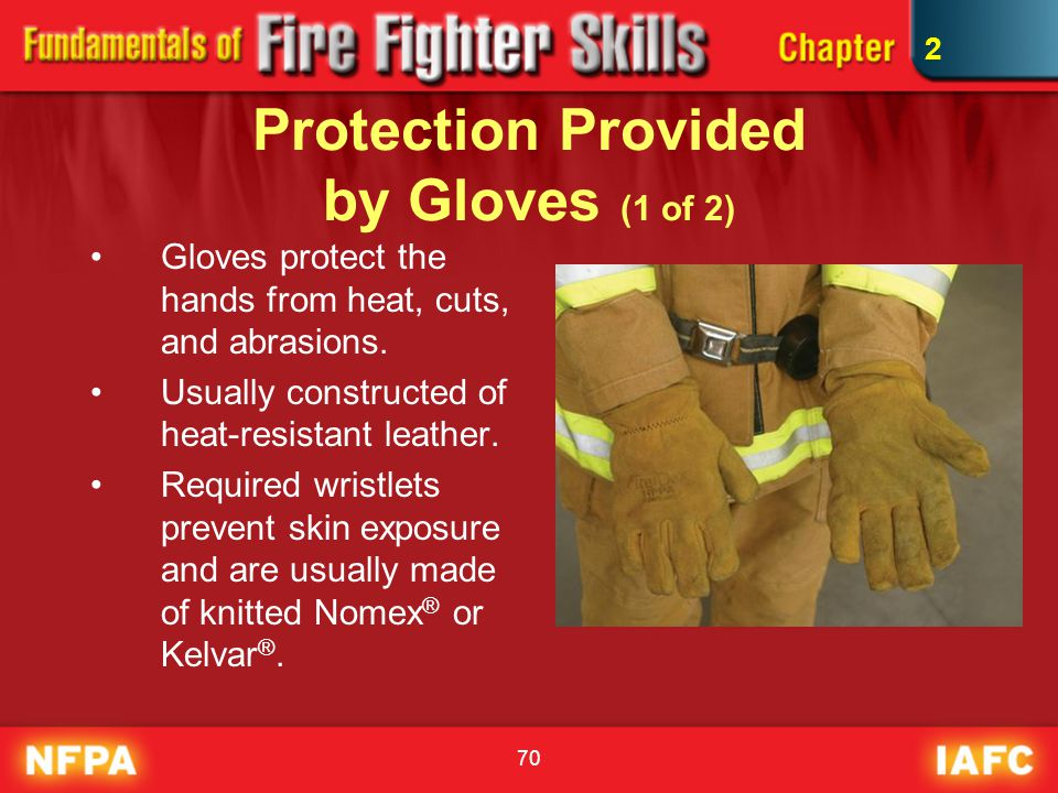70 Protection Provided by Gloves (1 of 2) Gloves protect the hands from heat, cuts, and abrasions. Usually constructed of heat-resistant leather. Requ