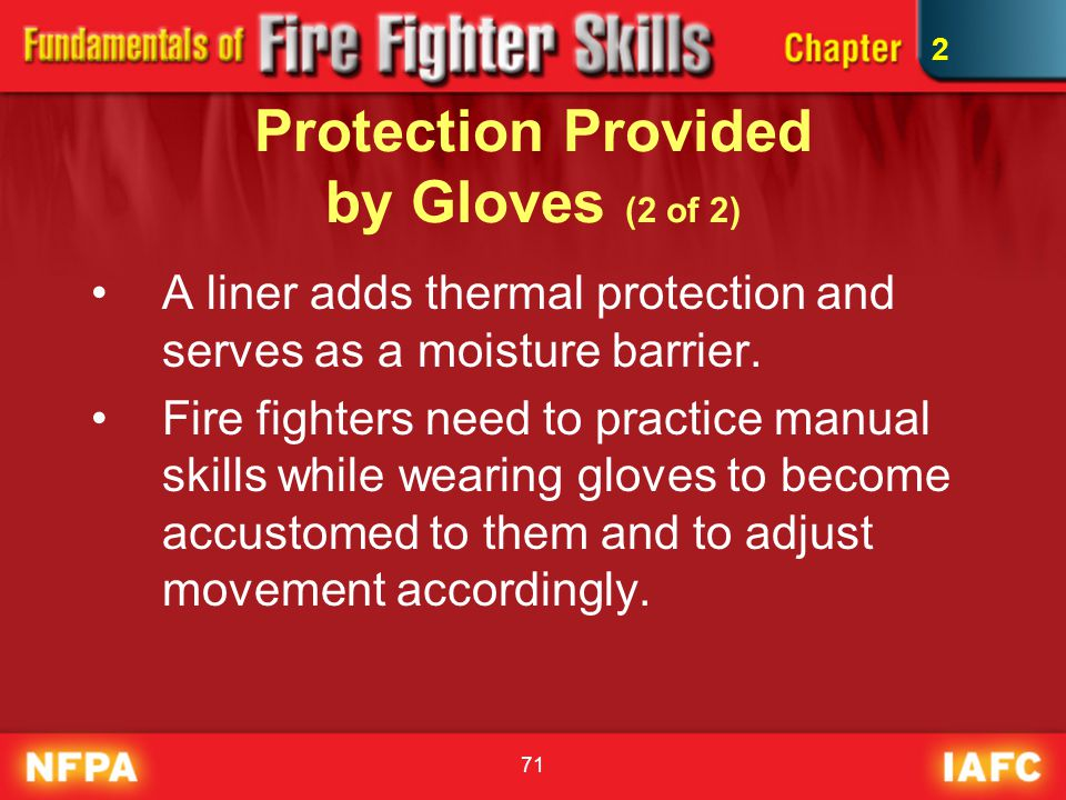 71 Protection Provided by Gloves (2 of 2) A liner adds thermal protection and serves as a moisture barrier. Fire fighters need to practice manual skil
