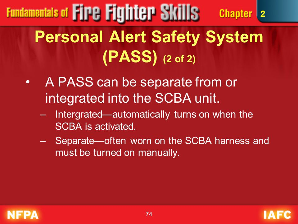 74 Personal Alert Safety System (PASS) (2 of 2) A PASS can be separate from or integrated into the SCBA unit. –Intergrated—automatically turns on when